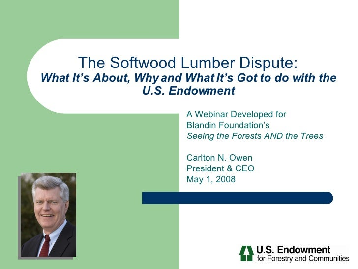 The Softwood Lumber Dispute: What It's About, Why and What It's Got to do with the U.S. Endowment A Webinar Developed for ...