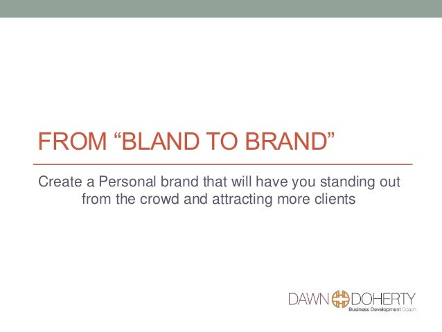"FROM ""BLAND TO BRAND"" Create a Personal brand that will have you standing out from the crowd and attracting more clients"