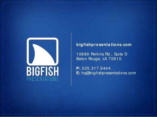 bigfishpresenta tions.com10889 Perkins Rd., Suite DBaton Rouge, LA 70810P: 225.317.9444E: hq@bigfishpresentations.com