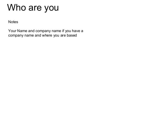 Who are youNotesYour Name and company name if you have acompany name and where you are based