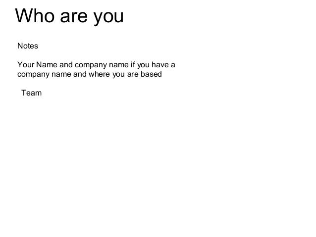Who are youNotesYour Name and company name if you have acompany name and where you are basedTeam