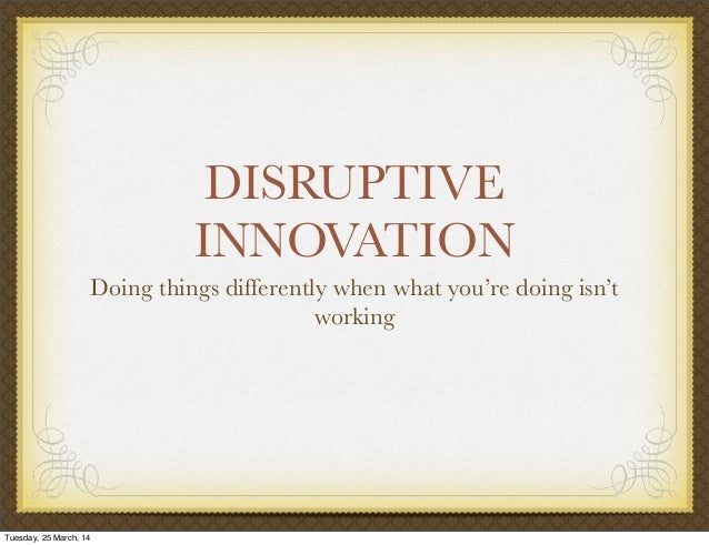 DISRUPTIVE INNOVATION Doing things differently when what you're doing isn't working Tuesday, 25 March, 14