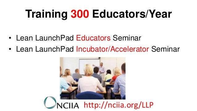 Training 300 Educators/Year • Lean LaunchPad Educators Seminar • Lean LaunchPad Incubator/Accelerator Seminar  http://ncii...