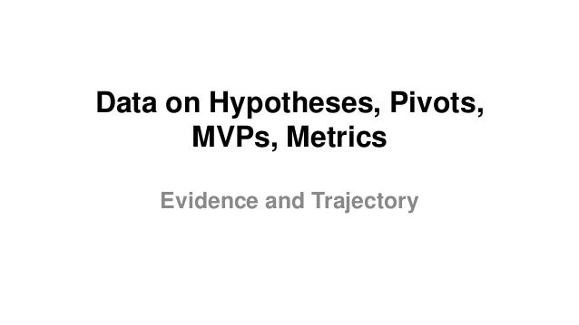 Data on Hypotheses, Pivots, MVPs, Metrics Evidence and Trajectory