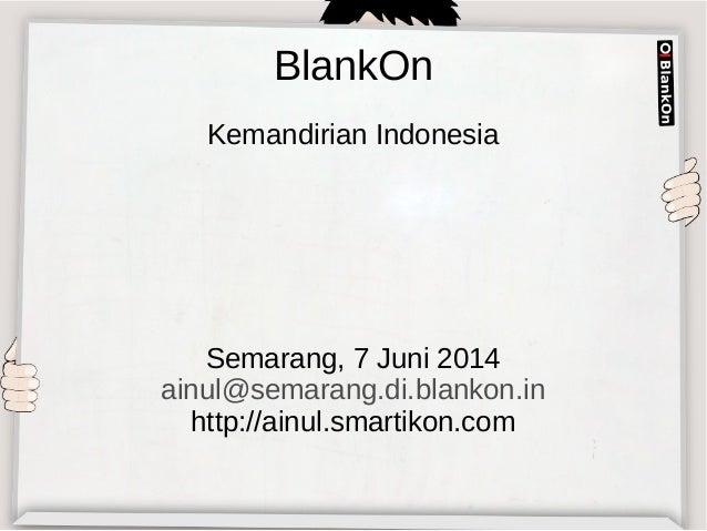 BlankOn Kemandirian Indonesia Semarang, 7 Juni 2014 ainul@semarang.di.blankon.in http://ainul.smartikon.com