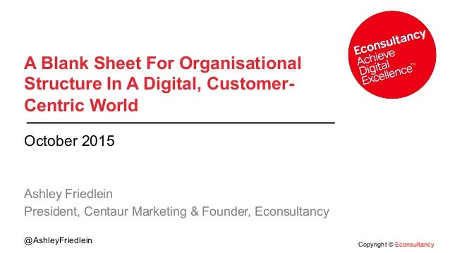 Copyright © Econsultancy @AshleyFriedlein A Blank Sheet For Organisational Structure In A Digital, Customer- Centric World...