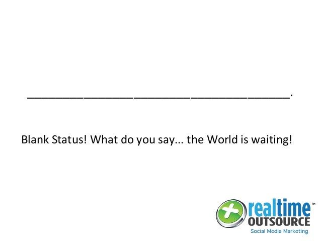 _____________________________________. Blank Status! What do you say... the World is waiting!