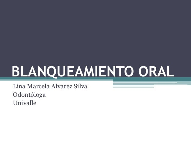 BLANQUEAMIENTO ORAL Lina Marcela Alvarez Silva Odontóloga Univalle