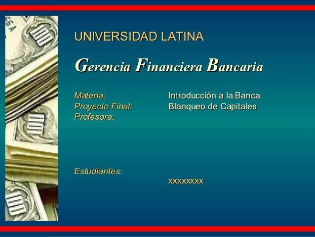 UNIVERSIDAD LATINAGerencia Financiera BancariaMateria:          Introducción a la BancaProyecto Final:   Blanqueo de Capit...