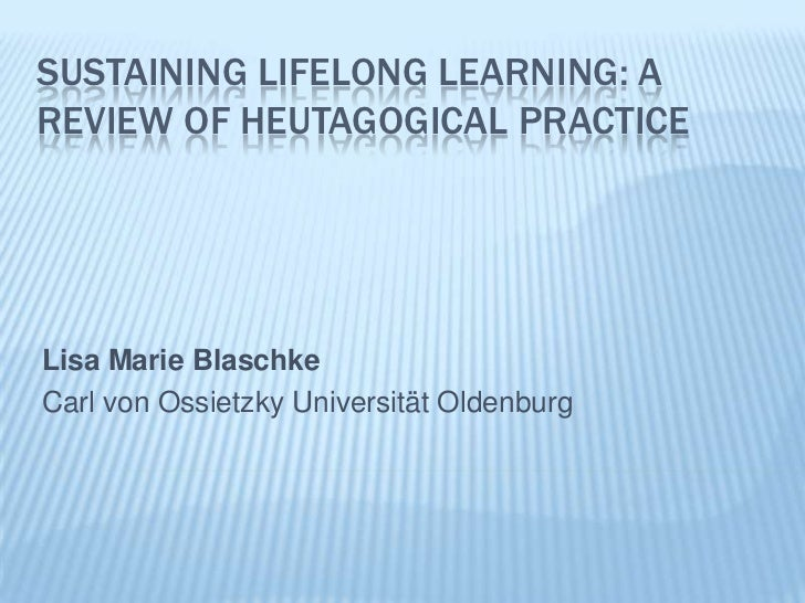 Sustaining Lifelong learning: a review of heutagogical Practice<br />Lisa Marie Blaschke<br />Carl von Ossietzky Universit...