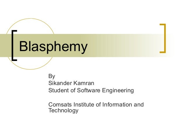 Blasphemy   By   Sikander Kamran   Student of Software Engineering   Comsats Institute of Information and   Technology
