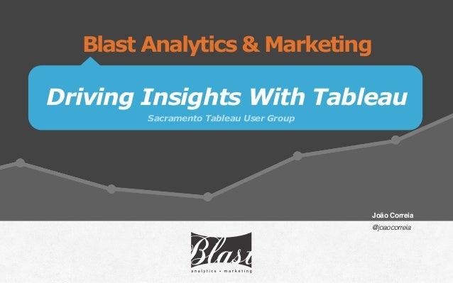 Driving Insights With Tableau Blast Analytics & Marketing Sacramento Tableau User Group João Correia  @joaocorreia