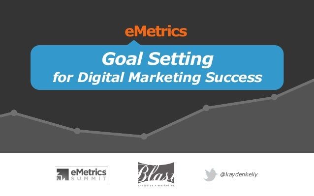 Goal Setting for Digital Marketing Success eMetrics @kaydenkelly