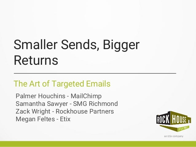 Smaller Sends, Bigger Returns The Art of Targeted Emails Palmer Houchins - MailChimp Samantha Sawyer - SMG Richmond Zack W...