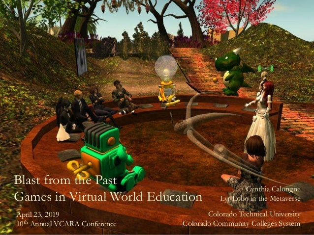 Blast from the Past Games in Virtual World Education Cynthia Calongne Lyr Lobo in the Metaverse Colorado Technical Univers...