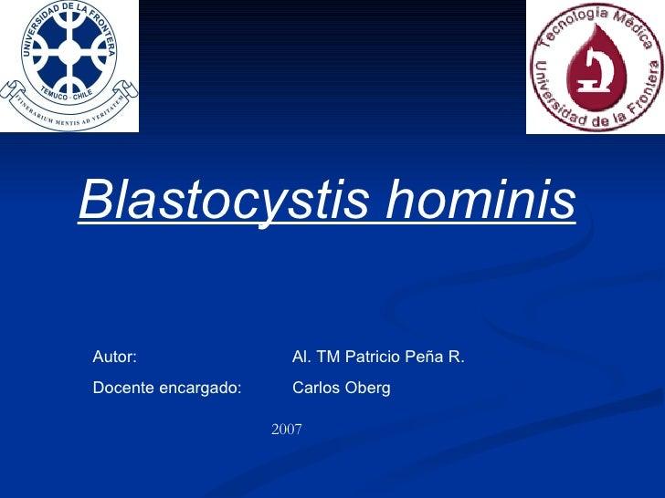 Blastocystis hominis Autor:  Al. TM Patricio Peña R. Docente encargado: Carlos Oberg 2007