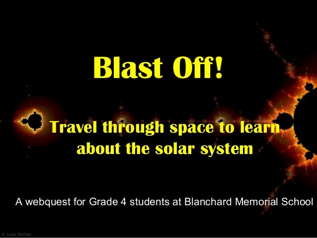 Blast Off! Travel through space to learn about the solar system A webquest for Grade 4 students at Blanchard Memorial Scho...