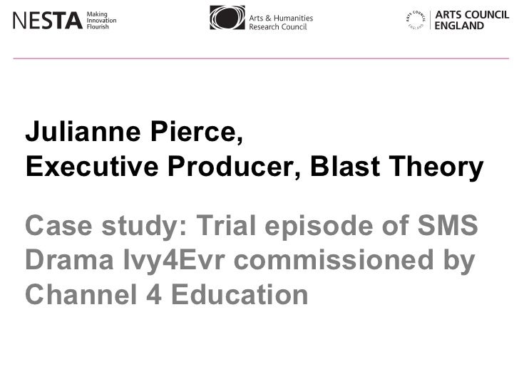Julianne Pierce,  Executive Producer, Blast Theory Case study: Trial episode of SMS Drama Ivy4Evr commissioned by Channel ...