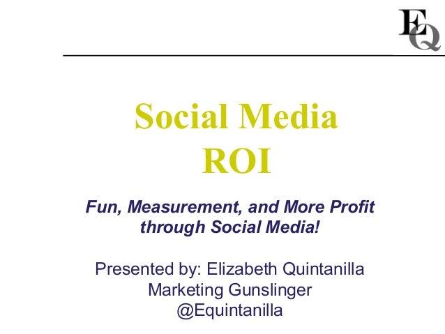 Social Media          ROIFun, Measurement, and More Profit      through Social Media! Presented by: Elizabeth Quintanilla ...