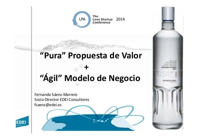 """""""Pura"""" Propuesta de Valor + LPA 2014 + """"Ágil"""" Modelo de Negocio Fernando Sáenz-Marrero Socio-Director EDEI Consultores fsa..."""
