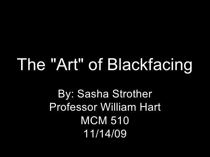 "The ""Art"" of Blackfacing By: Sasha Strother Professor William Hart MCM 510 11/14/09"