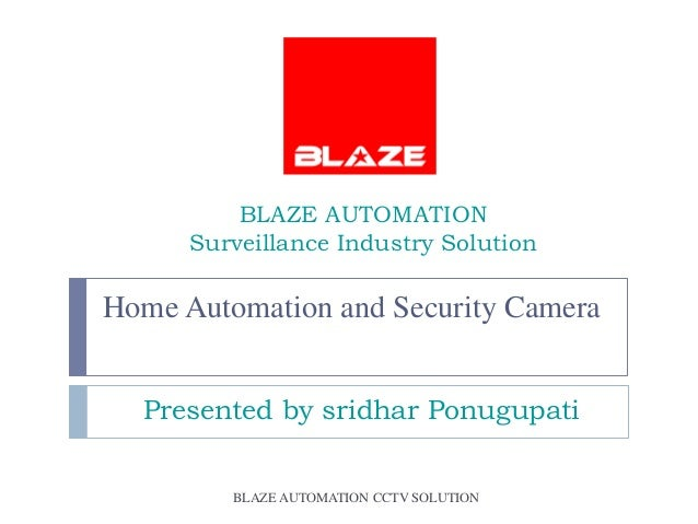 BLAZE AUTOMATION      Surveillance Industry SolutionHome Automation and Security Camera  Presented by sridhar Ponugupati  ...