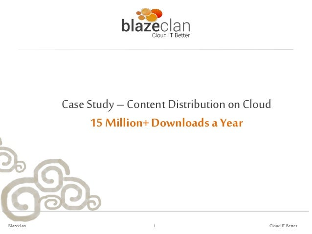 Case Study – Content Distribution on Cloud                   15 Million+ Downloads a YearBlazeclan                     1  ...