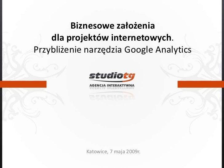Biznesowe założenia dla projektów internetowych. Przybliżenie narzędzia Google Analytics<br />Katowice, 7 maja 2009r.<br />