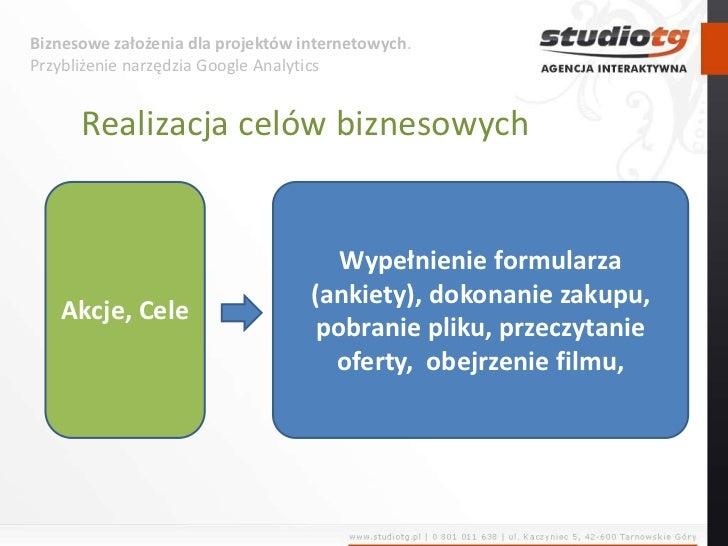 Biznesowe założenia dla projektów internetowych. Przybliżenie narzędzia Google Analytics<br />Realizacja celów biznesowych...