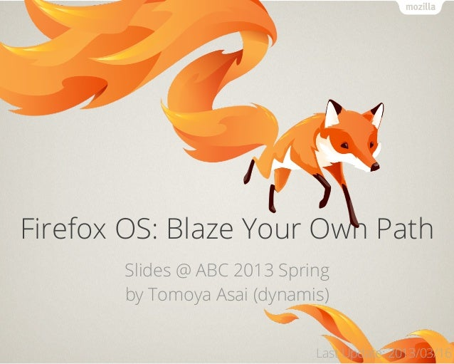 Firefox OS: Blaze Your Own Path       Slides @ ABC 2013 Spring       by Tomoya Asai (dynamis)                             ...