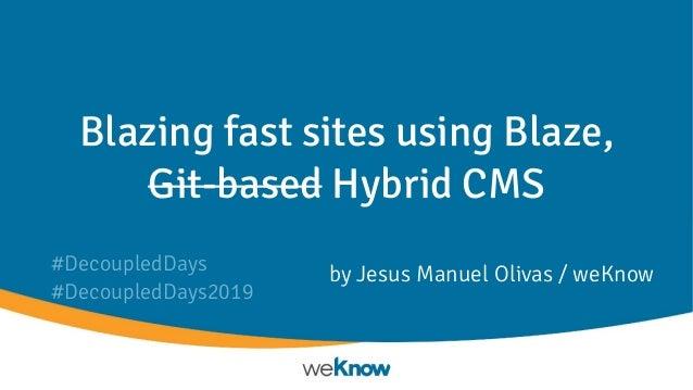 Blazing fast sites using Blaze, Git-based Hybrid CMS by Jesus Manuel Olivas / weKnow#DecoupledDays #DecoupledDays2019