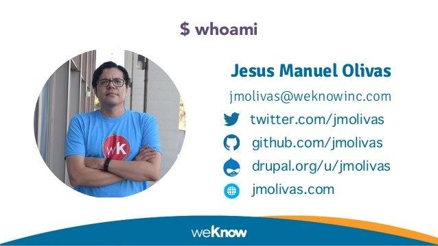 $ whoami Jesus Manuel Olivas jmolivas@weknowinc.com twitter.com/jmolivas github.com/jmolivas drupal.org/u/jmolivas jmoliva...
