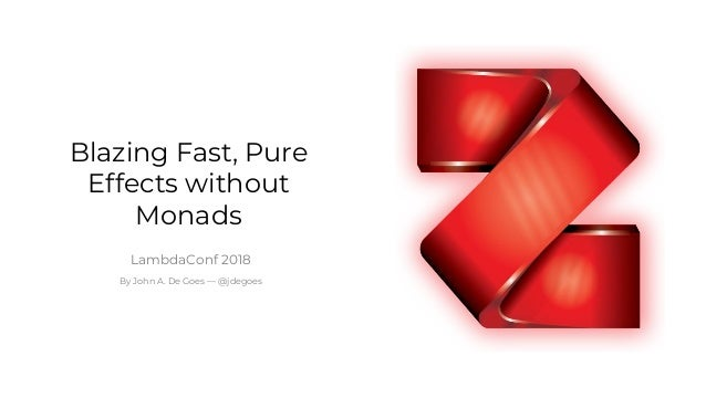 1 Blazing Fast, Pure Effects without Monads LambdaConf 2018 By John A. De Goes — @jdegoes