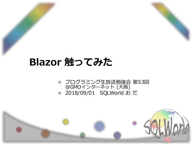 Blazor 触ってみた プログラミング生放送勉強会 第53回 @GMOインターネット (大阪) 2018/09/01 SQLWorld お だ