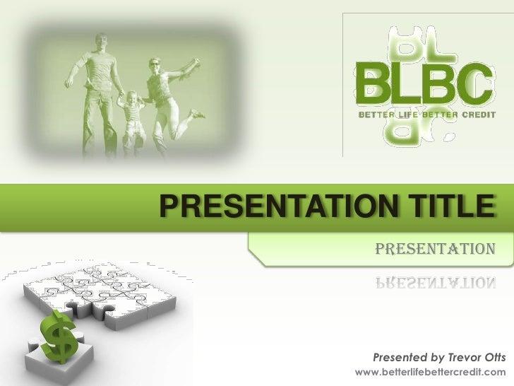 PRESENTATION TITLE              Presentation                  Presented by Trevor Otts           www.betterlifebettercredi...