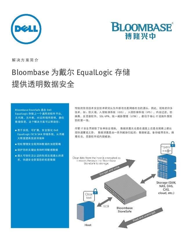 解决方案简介  Bloombase 为戴尔 EqualLogic 存储 提供透明数据安全  Bloombase StoreSafe 是在 Dell EqualLogic 存储上一个通用的软件平台, 无代理,无中断,对应用程序透明,静态 数据保密...