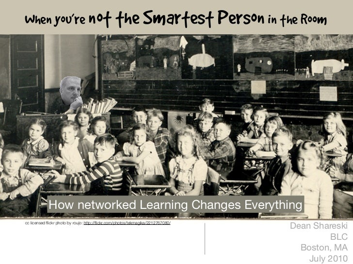 When you're not the Smartest Person in the Room                 How networked Learning Changes Everything                 ...