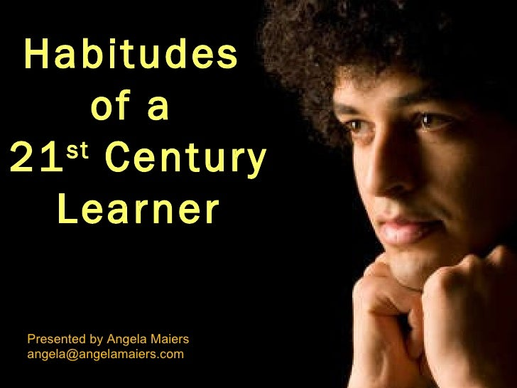 Habitudes  of a  21 st  Century Learner Presented by Angela Maiers [email_address]
