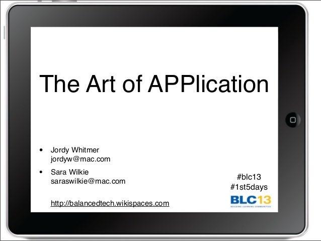 The Art of APPlication • Jordy Whitmer jordyw@mac.com • Sara Wilkie saraswilkie@mac.com http://balancedtech.wikispaces.com...