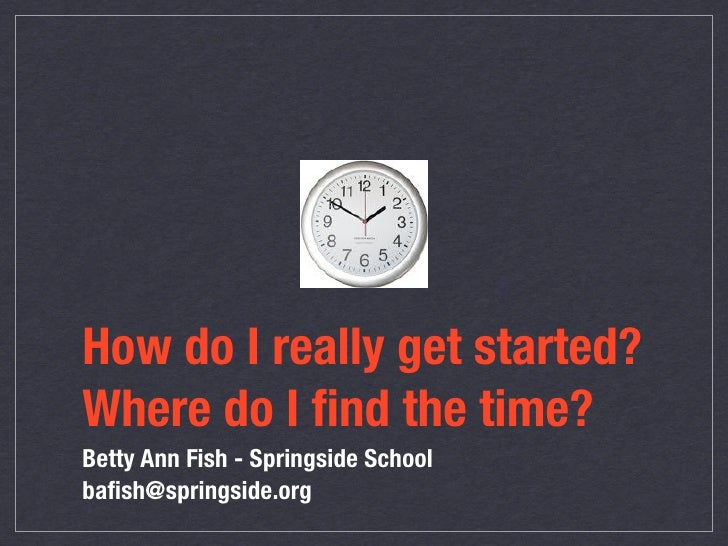 How do I really get started? Where do I find the time? Betty Ann Fish - Springside School bafish@springside.org