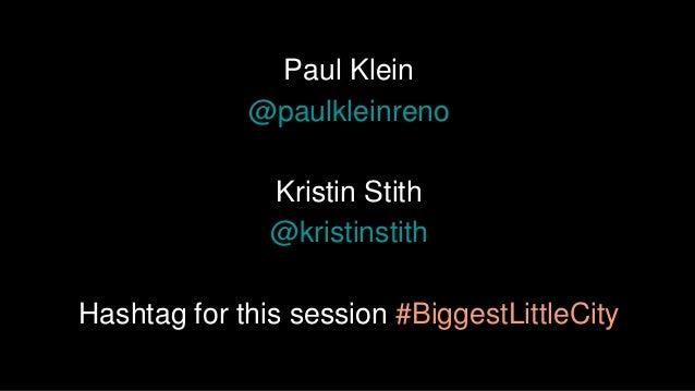 Paul Klein @paulkleinreno Kristin Stith @kristinstith Hashtag for this session #BiggestLittleCity
