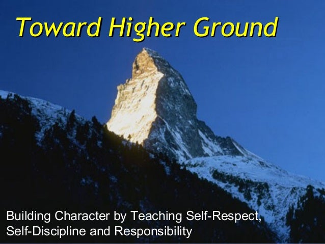 Toward Higher GroundBuilding Character by Teaching Self-Respect,Self-Discipline and Responsibility