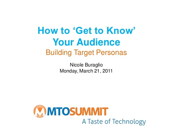 How to 'Get to Know'  Your Audience Building Target Personas        Nicole Buraglio     Monday, March 21, 2011