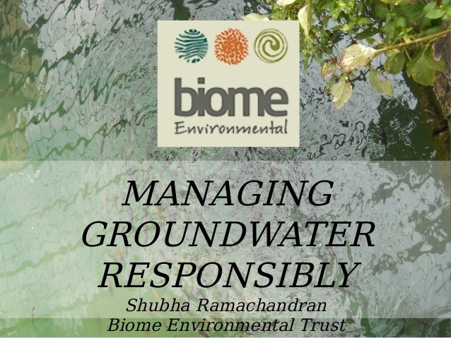 Water MANAGING GROUNDWATER RESPONSIBLY Shubha Ramachandran Biome Environmental Trust