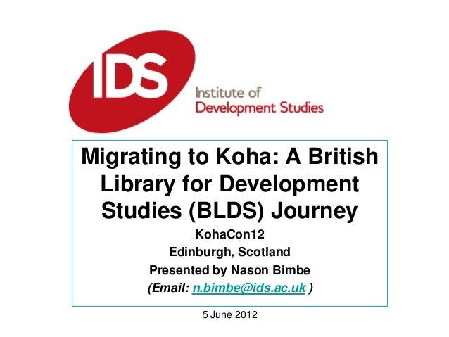 5 June 2012 Migrating to Koha: A British Library for Development Studies (BLDS) Journey KohaCon12 Edinburgh, Scotland Pres...