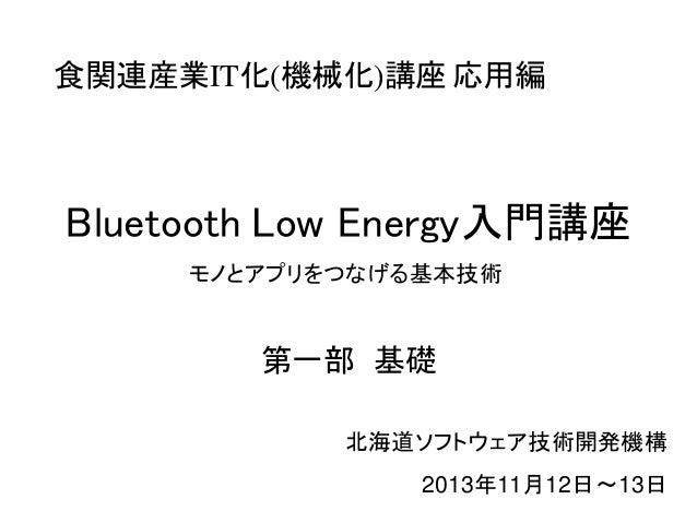 食関連産業IT化(機械化)講座 応用編  Bluetooth Low Energy入門講座  モノとアプリをつなげる基本技術  第一部 基礎  北海道ソフトウェア技術開発機構  2013年11月12日~13日
