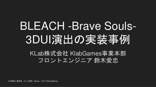 BLEACH -Brave Souls- 3DUI演出の実装事例 KLab株式会社 KlabGames事業本部 フロントエンジニア 鈴木愛忠 ©久保帯人/集英社・テレビ東京・dentsu・ぴえろ ©KLabGames