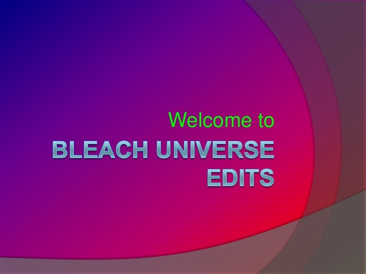 Bleach Universe Edits <br />Welcome to<br />
