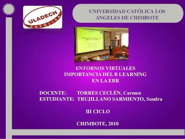 UNIVERSIDAD CATÓLICA LOS ANGELES DE CHIMBOTE ENTORNOS VIRTUALES IMPORTANCIA DEL B LEARNING EN LA EBR DOCENTE: TORRES CECLÉ...