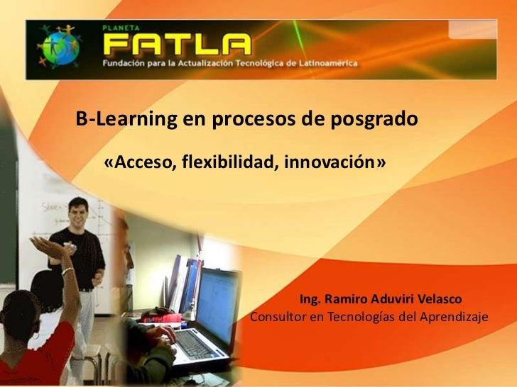 B-Learning en procesos de posgrado <br />«Acceso, flexibilidad, innovación»<br />Ing. Ramiro Aduviri Velasco<br />Consulto...